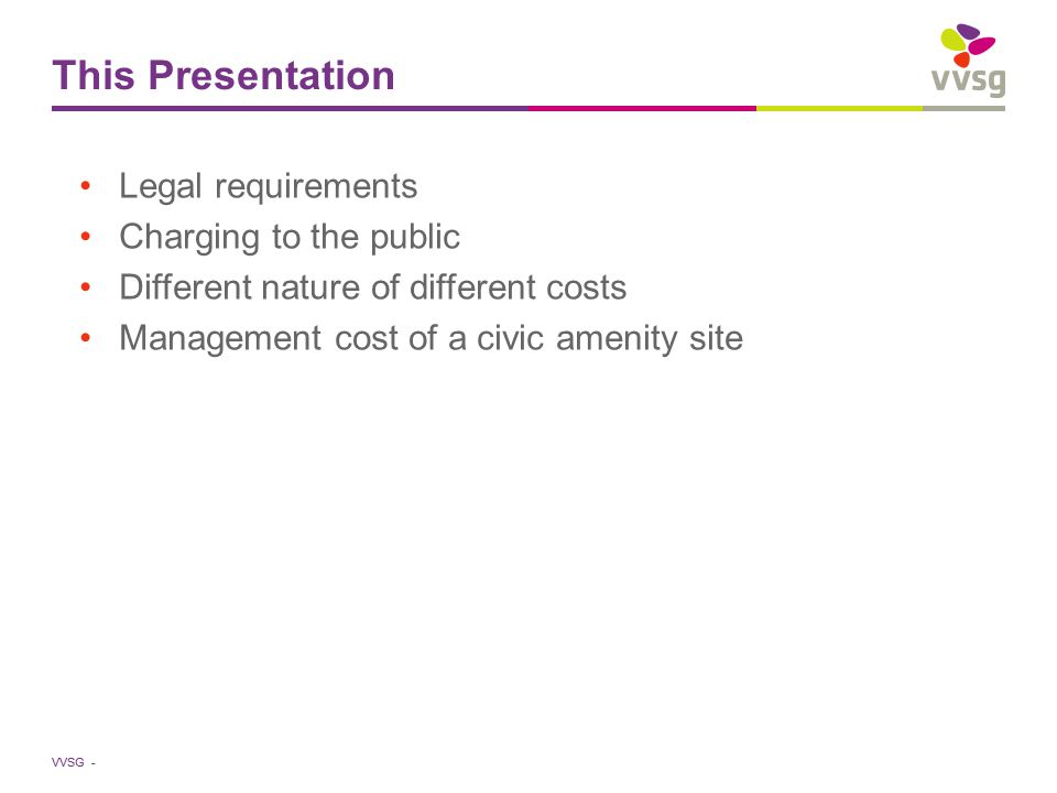 VVSG - Management cost of civic amenity site (3) Allocation of costs to the different waste streams based on 4 (combinable) methods Weight ( / ton) Homogeneity (workload per waste stream) Delivery frequency Surface taken by each waste stream