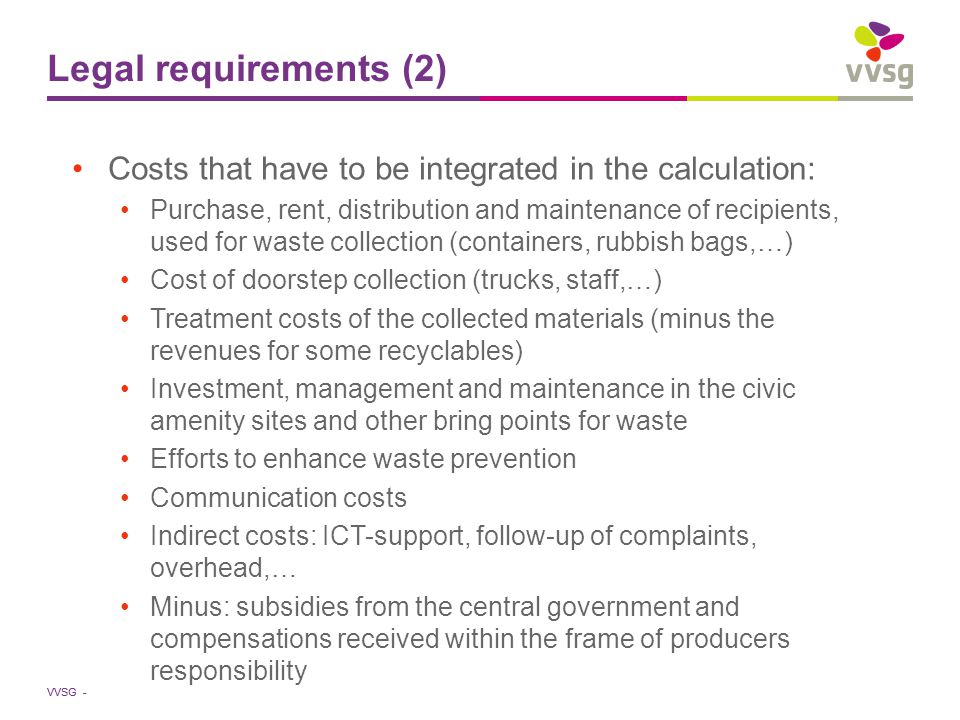 VVSG - Legal requirements (2) Costs that have to be integrated in the calculation: Purchase, rent, distribution and maintenance of recipients, used for waste collection (containers, rubbish bags,…) Cost of doorstep collection (trucks, staff,…) Treatment costs of the collected materials (minus the revenues for some recyclables) Investment, management and maintenance in the civic amenity sites and other bring points for waste Efforts to enhance waste prevention Communication costs Indirect costs: ICT-support, follow-up of complaints, overhead,… Minus: subsidies from the central government and compensations received within the frame of producers responsibility