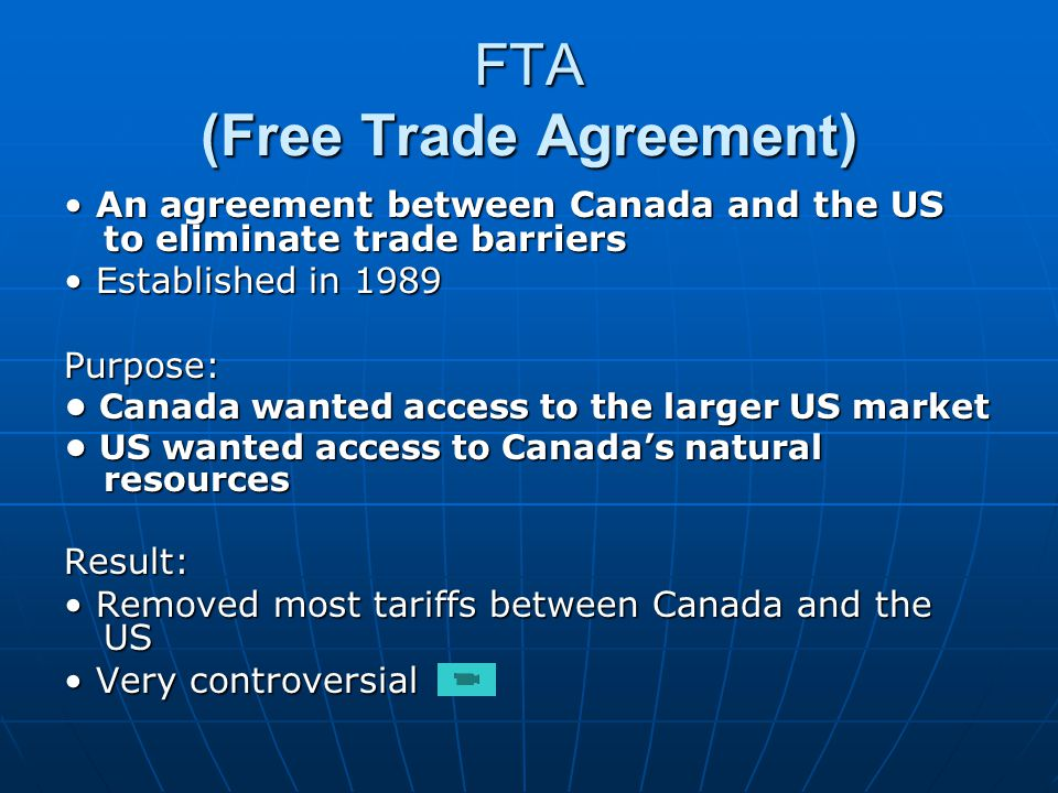 FTA (Free Trade Agreement) An agreement between Canada and the US to eliminate trade barriers An agreement between Canada and the US to eliminate trade barriers Established in 1989 Established in 1989Purpose: Canada wanted access to the larger US market Canada wanted access to the larger US market US wanted access to Canadas natural resources US wanted access to Canadas natural resourcesResult: Removed most tariffs between Canada and the US Removed most tariffs between Canada and the US Very controversial Very controversial
