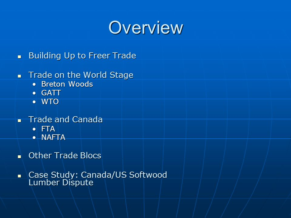 Overview Building Up to Freer Trade Building Up to Freer Trade Trade on the World Stage Trade on the World Stage Breton WoodsBreton Woods GATTGATT WTOWTO Trade and Canada Trade and Canada FTAFTA NAFTANAFTA Other Trade Blocs Other Trade Blocs Case Study: Canada/US Softwood Lumber Dispute Case Study: Canada/US Softwood Lumber Dispute