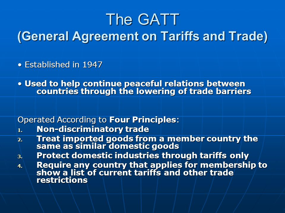 The GATT (General Agreement on Tariffs and Trade) Established in 1947 Established in 1947 Used to help continue peaceful relations between countries through the lowering of trade barriers Used to help continue peaceful relations between countries through the lowering of trade barriers Operated According to Four Principles: 1.