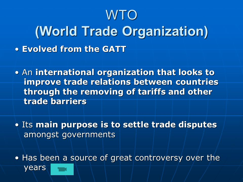 WTO (World Trade Organization) Evolved from the GATT Evolved from the GATT An international organization that looks to improve trade relations between countries through the removing of tariffs and other trade barriers An international organization that looks to improve trade relations between countries through the removing of tariffs and other trade barriers Its main purpose is to settle trade disputes amongst governments Its main purpose is to settle trade disputes amongst governments Has been a source of great controversy over the years Has been a source of great controversy over the years