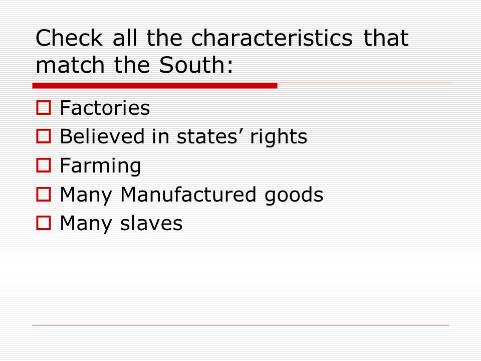 Check all the characteristics that match the South: Factories Believed in states rights Farming Many Manufactured goods Many slaves