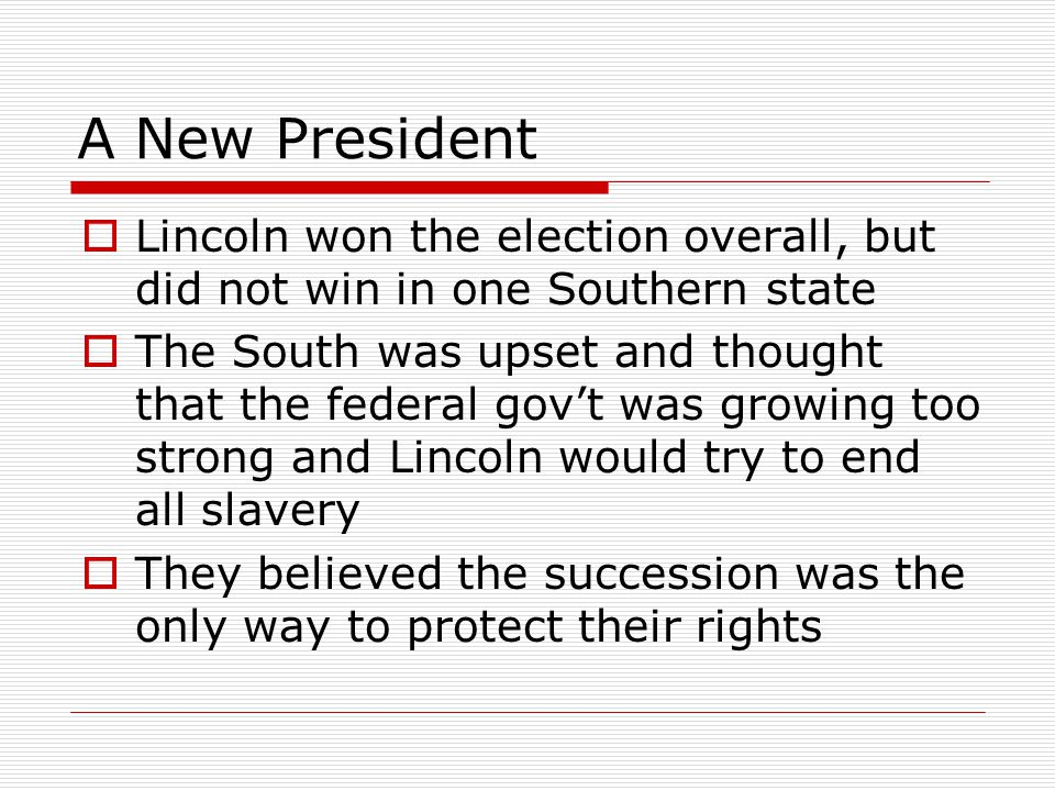 A New President Lincoln won the election overall, but did not win in one Southern state The South was upset and thought that the federal govt was grow