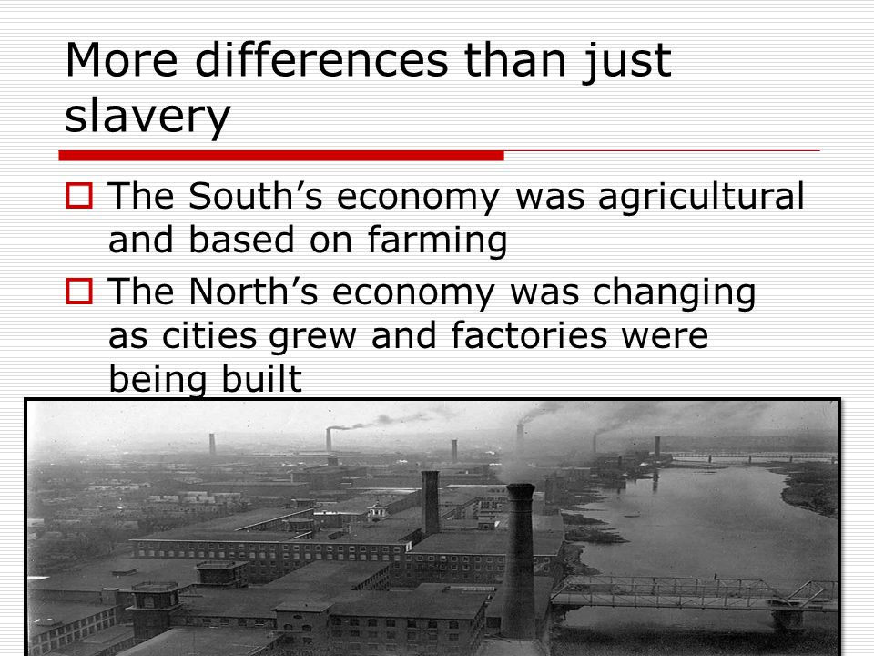 More differences than just slavery The Souths economy was agricultural and based on farming The Norths economy was changing as cities grew and factori