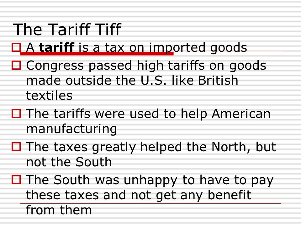 The Tariff Tiff A tariff is a tax on imported goods Congress passed high tariffs on goods made outside the U.S. like British textiles The tariffs were
