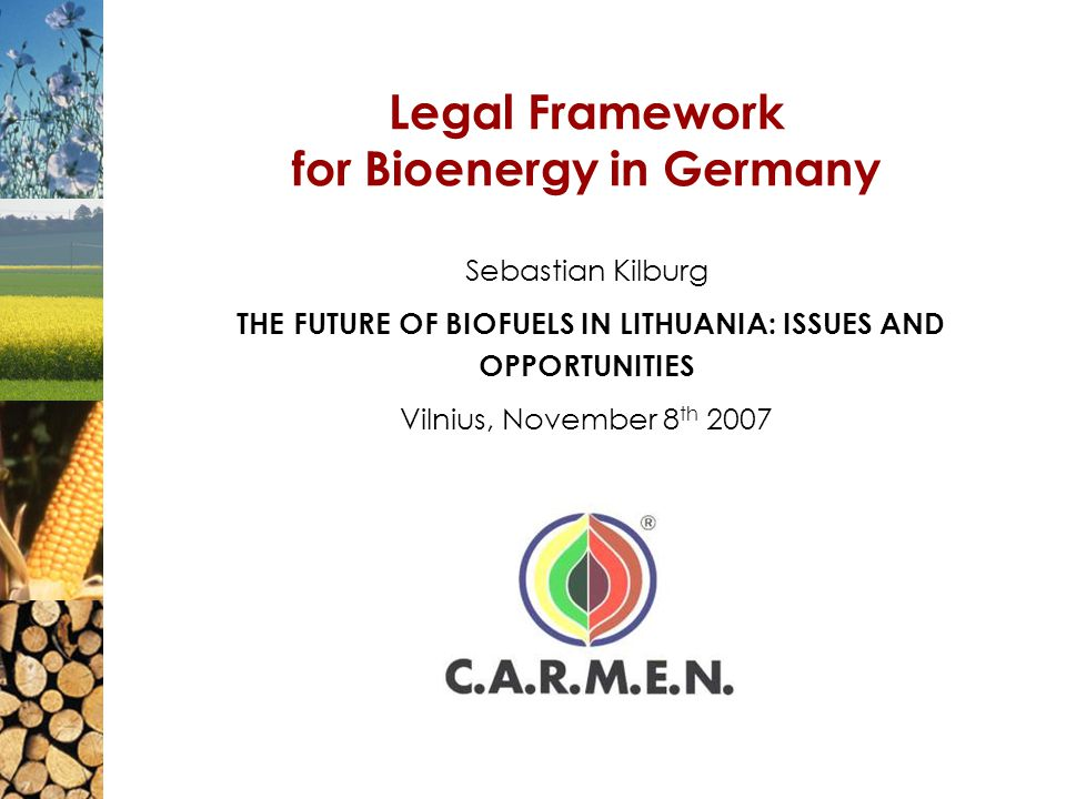 Legal Framework for Bioenergy in Germany Sebastian Kilburg THE FUTURE OF BIOFUELS IN LITHUANIA: ISSUES AND OPPORTUNITIES Vilnius, November 8 th 2007