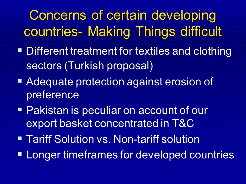 Concerns of certain developing countries- Making Things difficult Different treatment for textiles and clothing sectors (Turkish proposal) Adequate protection against erosion of preference Pakistan is peculiar on account of our export basket concentrated in T&C Tariff Solution vs.
