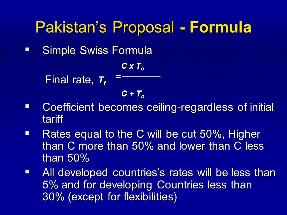Pakistans Proposal - Formula Simple Swiss Formula Simple Swiss Formula C x T o C x T o Final rate, T f Final rate, T f C + T o C + T o Coefficient becomes ceiling-regardless of initial tariff Coefficient becomes ceiling-regardless of initial tariff Rates equal to the C will be cut 50%, Higher than C more than 50% and lower than C less than 50% Rates equal to the C will be cut 50%, Higher than C more than 50% and lower than C less than 50% All developed countriess rates will be less than 5% and for developing Countries less than 30% (except for flexibilities) All developed countriess rates will be less than 5% and for developing Countries less than 30% (except for flexibilities) =