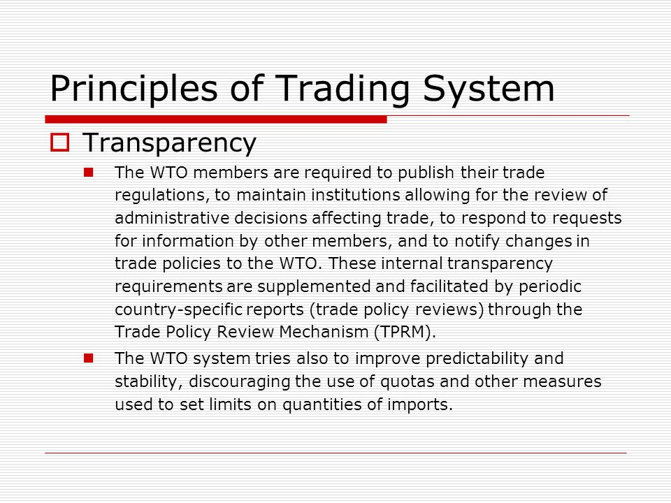 Principles of Trading System Transparency The WTO members are required to publish their trade regulations, to maintain institutions allowing for the r