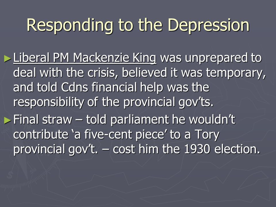 Responding to the Depression Liberal PM Mackenzie King was unprepared to deal with the crisis, believed it was temporary, and told Cdns financial help