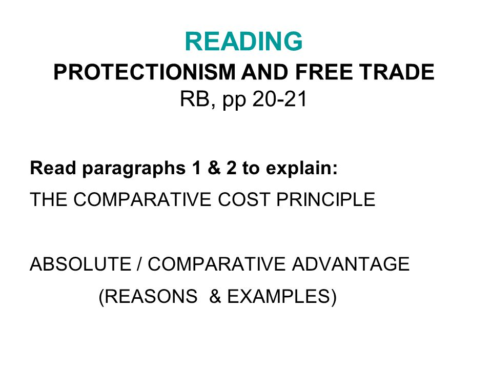 READING PROTECTIONISM AND FREE TRADE RB, pp 20-21 Read paragraphs 1 & 2 to explain: THE COMPARATIVE COST PRINCIPLE ABSOLUTE / COMPARATIVE ADVANTAGE (REASONS & EXAMPLES)