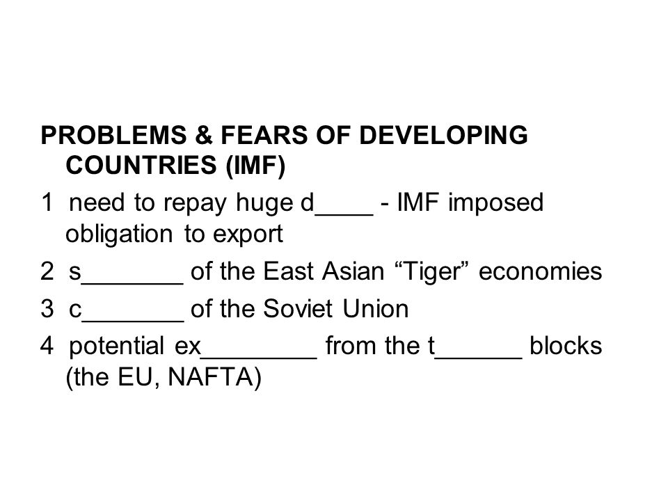 PROBLEMS & FEARS OF DEVELOPING COUNTRIES (IMF) 1 need to repay huge d____ - IMF imposed obligation to export 2 s_______ of the East Asian Tiger economies 3 c_______ of the Soviet Union 4 potential ex________ from the t______ blocks (the EU, NAFTA)