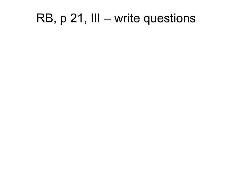 RB, p 21, III – write questions