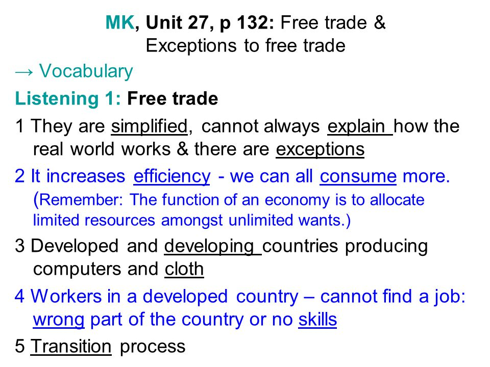 MK, Unit 27, p 132: Free trade & Exceptions to free trade Vocabulary Listening 1: Free trade 1 They are simplified, cannot always explain how the real world works & there are exceptions 2 It increases efficiency - we can all consume more.