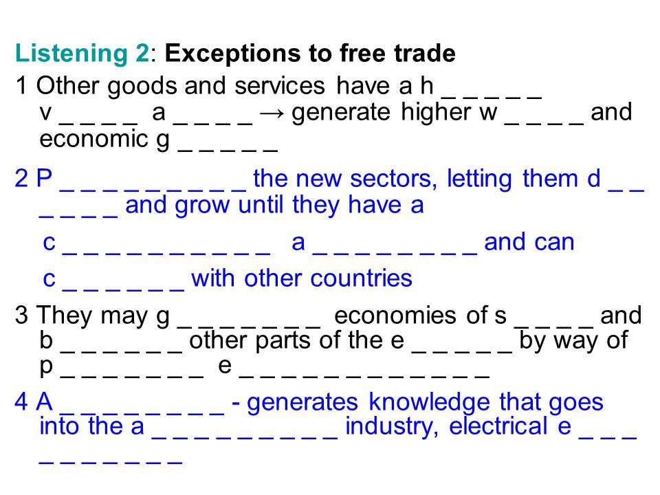 Listening 2: Exceptions to free trade 1 Other goods and services have a h _ _ _ _ _ v _ _ _ _ a _ _ _ _ generate higher w _ _ _ _ and economic g _ _ _ _ _ 2 P _ _ _ _ _ _ _ _ _ the new sectors, letting them d _ _ _ _ _ _ and grow until they have a c _ _ _ _ _ _ _ _ _ _ a _ _ _ _ _ _ _ _ and can c _ _ _ _ _ _ with other countries 3 They may g _ _ _ _ _ _ _ economies of s _ _ _ _ and b _ _ _ _ _ _ other parts of the e _ _ _ _ _ by way of p _ _ _ _ _ _ _ e _ _ _ _ _ _ _ _ _ _ _ _ 4 A _ _ _ _ _ _ _ _ - generates knowledge that goes into the a _ _ _ _ _ _ _ _ _ industry, electrical e _ _ _ _ _ _ _ _ _ _