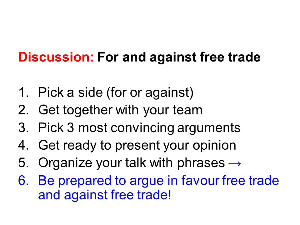 Discussion: For and against free trade 1.Pick a side (for or against) 2.Get together with your team 3.Pick 3 most convincing arguments 4.Get ready to present your opinion 5.Organize your talk with phrases 6.Be prepared to argue in favour free trade and against free trade!