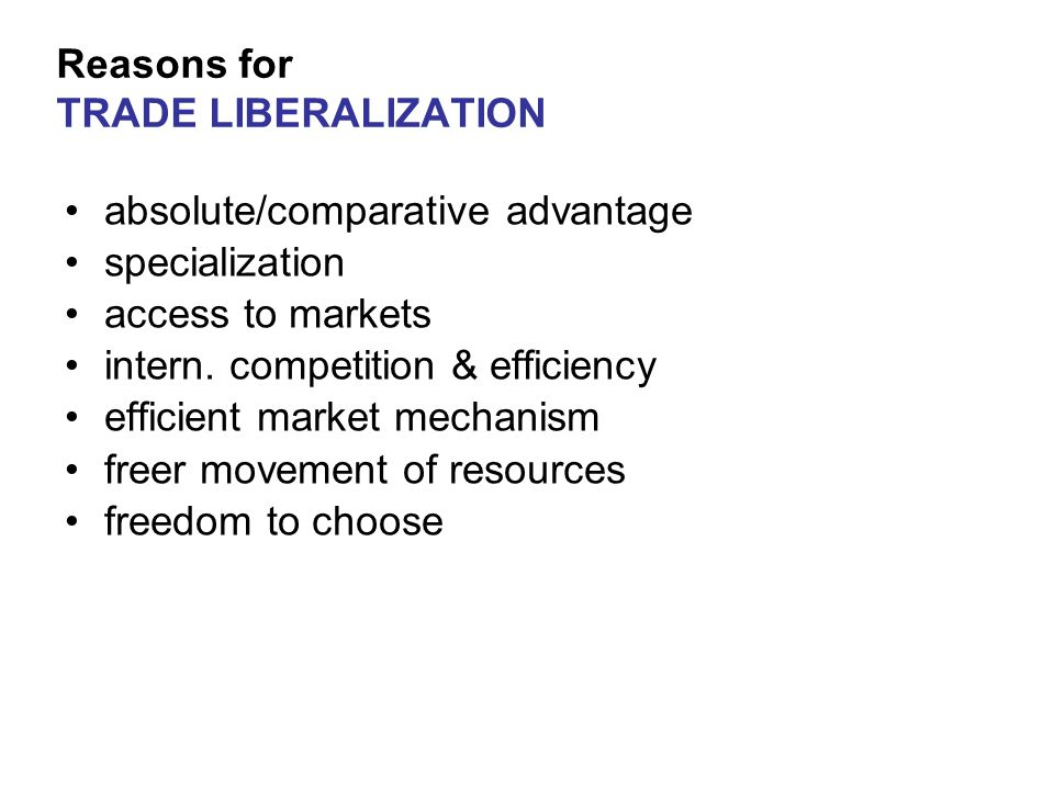 Reasons for TRADE LIBERALIZATION absolute/comparative advantage specialization access to markets intern.