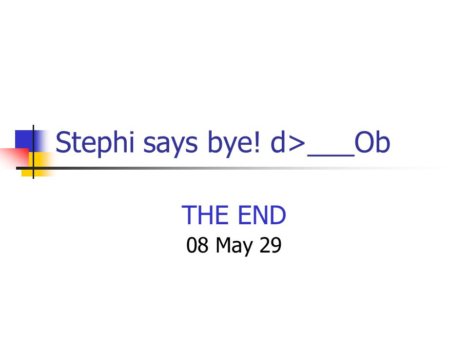 Stephi says bye! d>___Ob THE END 08 May 29