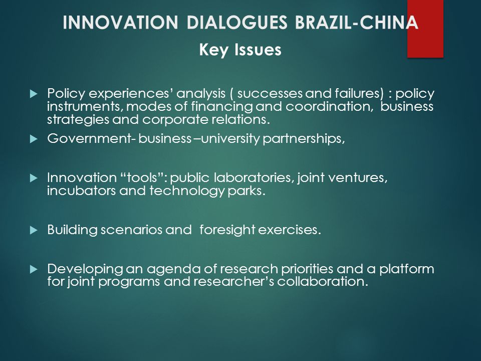 INNOVATION DIALOGUES BRAZIL-CHINA Key Issues Policy experiences analysis ( successes and failures) : policy instruments, modes of financing and coordination, business strategies and corporate relations.