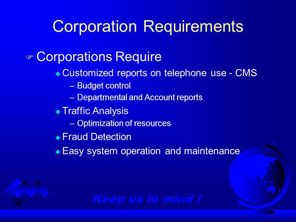 Keep us in mind ! Corporation Requirements Corporations Require Customized reports on telephone use - CMS –Budget control –Departmental and Account re