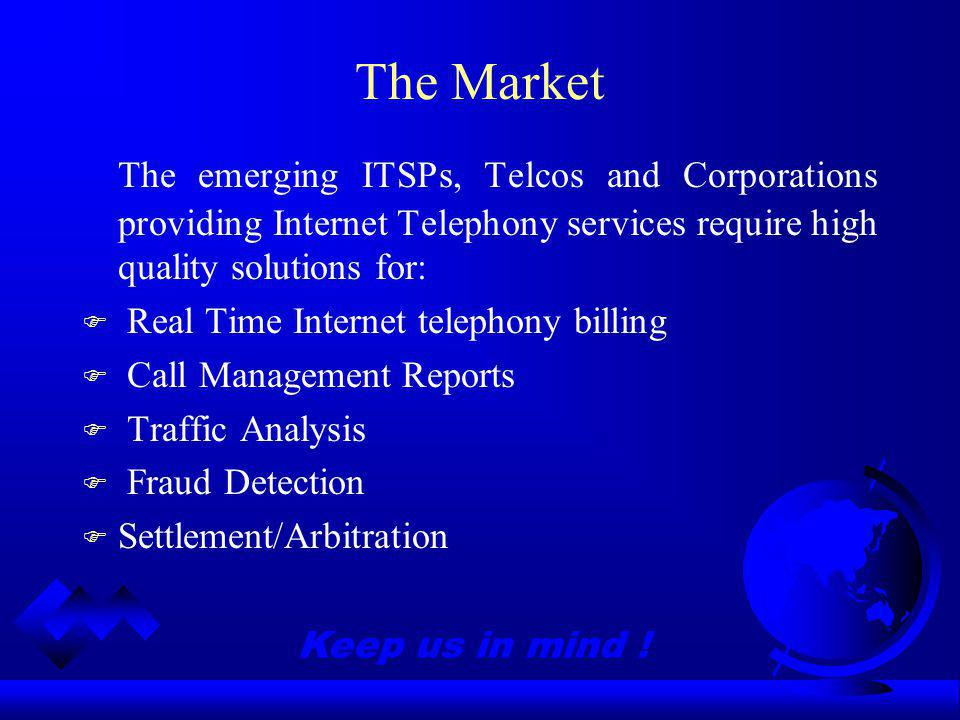 Keep us in mind ! The Market The emerging ITSPs, Telcos and Corporations providing Internet Telephony services require high quality solutions for: F R