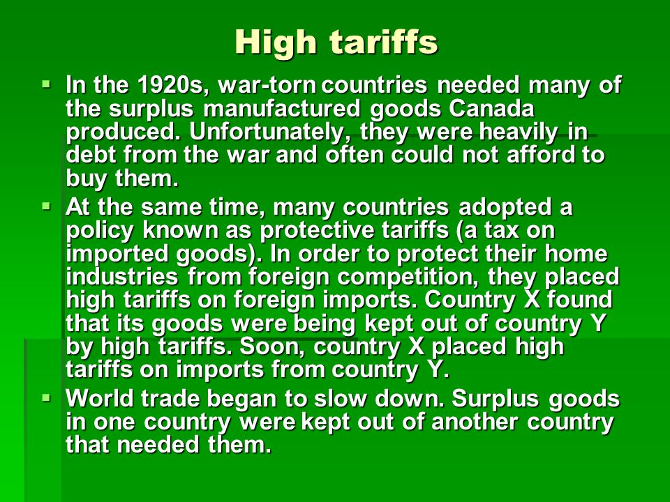 High tariffs In the 1920s, war-torn countries needed many of the surplus manufactured goods Canada produced. Unfortunately, they were heavily in debt