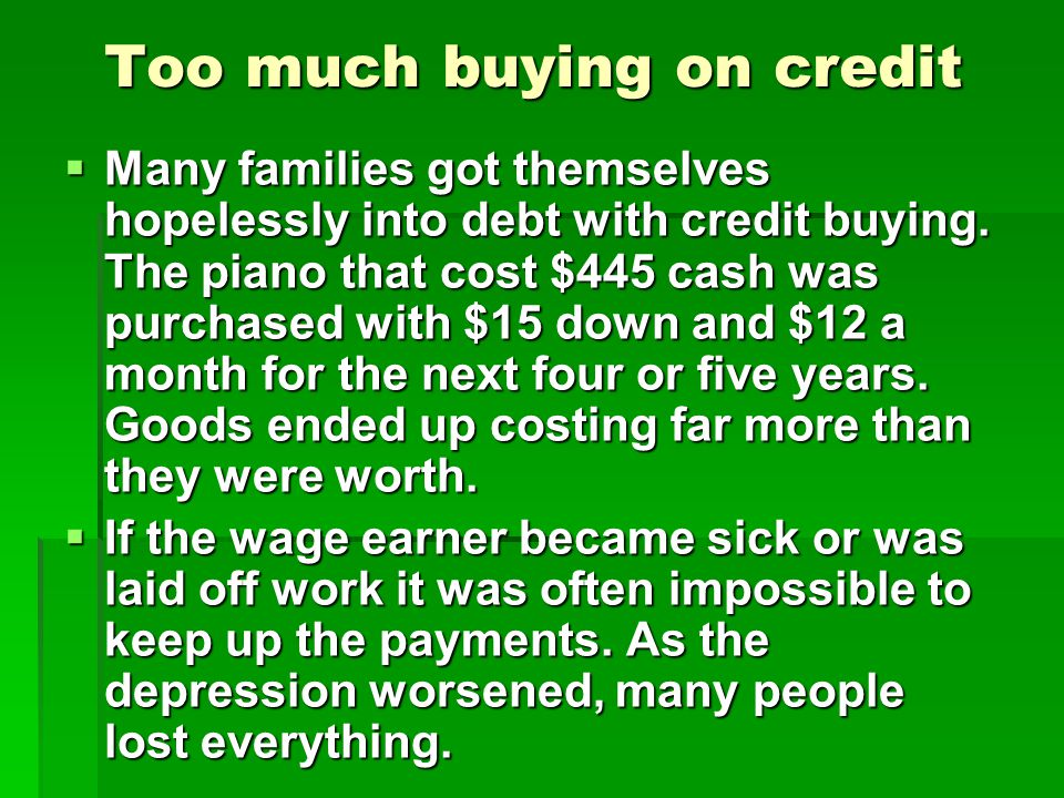 Too much buying on credit Many families got themselves hopelessly into debt with credit buying. The piano that cost $445 cash was purchased with $15 d
