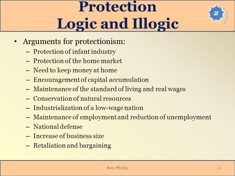 Protection Logic and Illogic Arguments for protectionism: – Protection of infant industry – Protection of the home market – Need to keep money at home – Encouragement of capital accumulation – Maintenance of the standard of living and real wages – Conservation of natural resources – Industrialization of a low-wage nation – Maintenance of employment and reduction of unemployment – National defense – Increase of business size – Retaliation and bargaining Roy Philip 26