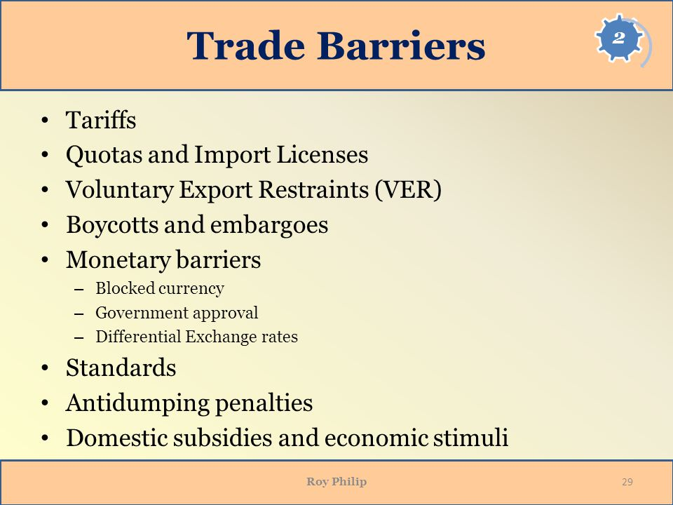 Trade Barriers Tariffs Quotas and Import Licenses Voluntary Export Restraints (VER) Boycotts and embargoes Monetary barriers – Blocked currency – Government approval – Differential Exchange rates Standards Antidumping penalties Domestic subsidies and economic stimuli Roy Philip 29