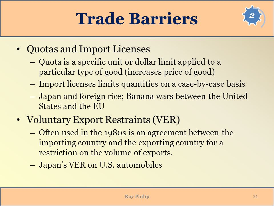 Trade Barriers Quotas and Import Licenses – Quota is a specific unit or dollar limit applied to a particular type of good (increases price of good) – Import licenses limits quantities on a case-by-case basis – Japan and foreign rice; Banana wars between the United States and the EU Voluntary Export Restraints (VER) – Often used in the 1980s is an agreement between the importing country and the exporting country for a restriction on the volume of exports.