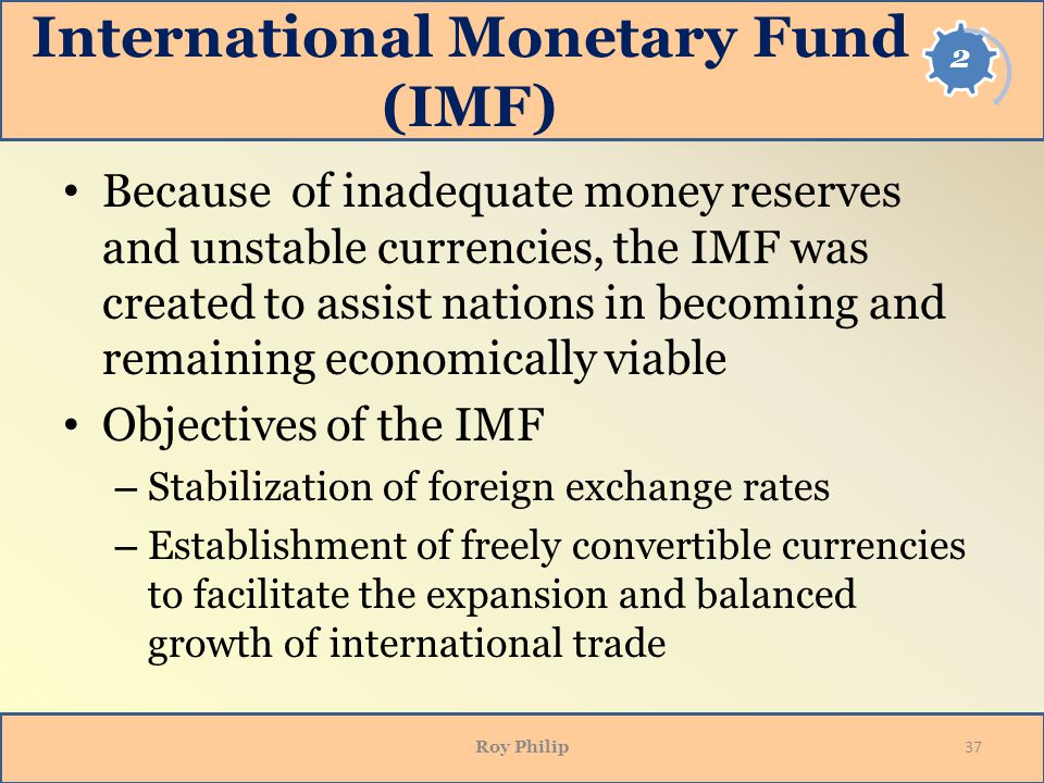 International Monetary Fund (IMF) Because of inadequate money reserves and unstable currencies, the IMF was created to assist nations in becoming and remaining economically viable Objectives of the IMF – Stabilization of foreign exchange rates – Establishment of freely convertible currencies to facilitate the expansion and balanced growth of international trade Roy Philip 37