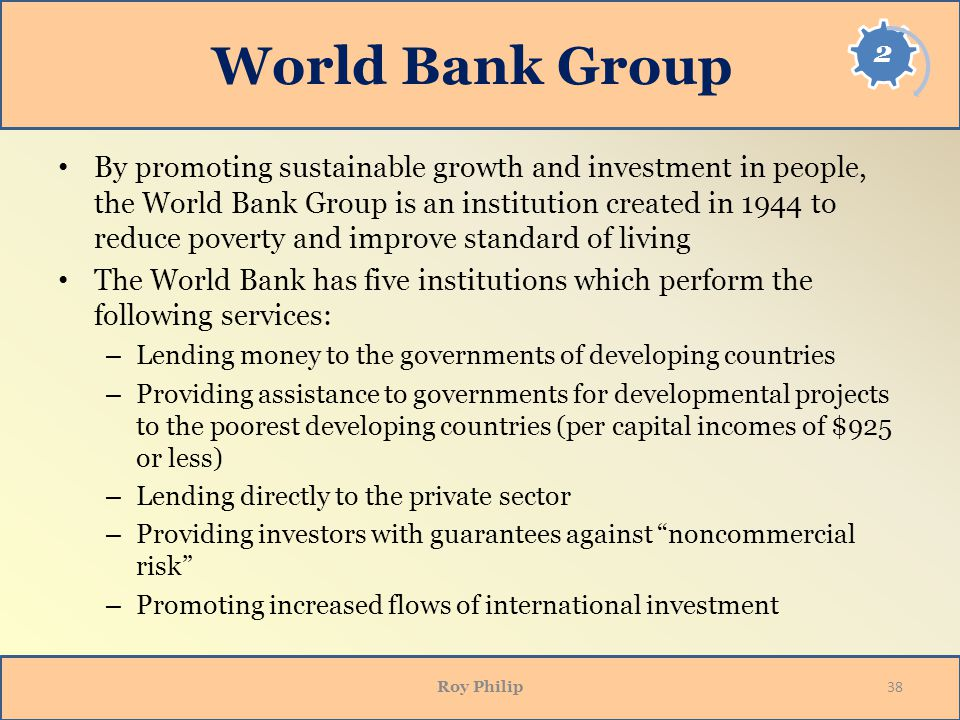 World Bank Group By promoting sustainable growth and investment in people, the World Bank Group is an institution created in 1944 to reduce poverty and improve standard of living The World Bank has five institutions which perform the following services: – Lending money to the governments of developing countries – Providing assistance to governments for developmental projects to the poorest developing countries (per capital incomes of $925 or less) – Lending directly to the private sector – Providing investors with guarantees against noncommercial risk – Promoting increased flows of international investment Roy Philip 38