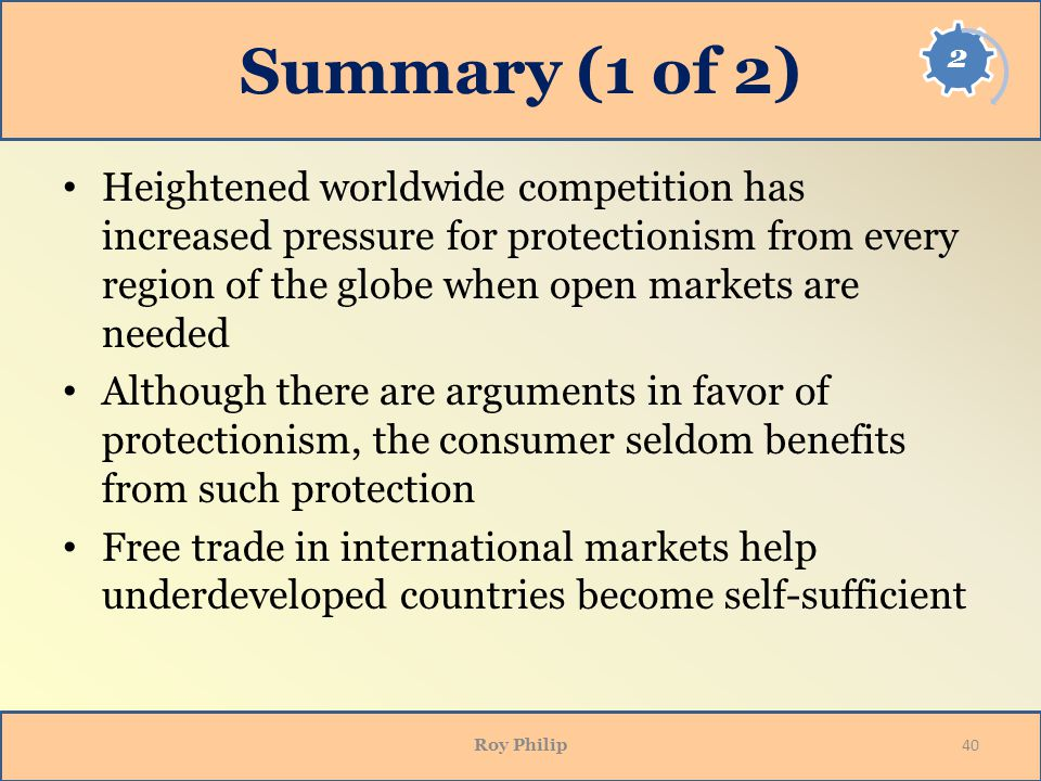 Summary (1 of 2) Heightened worldwide competition has increased pressure for protectionism from every region of the globe when open markets are needed Although there are arguments in favor of protectionism, the consumer seldom benefits from such protection Free trade in international markets help underdeveloped countries become self-sufficient Roy Philip 40