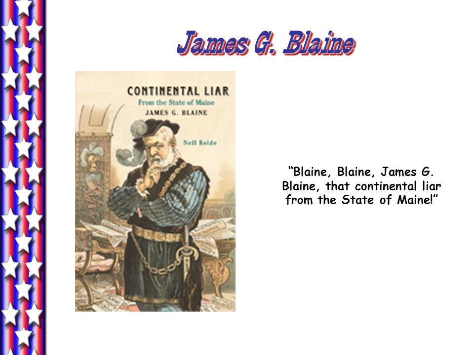 James G. Blaine Blaine, Blaine, James G. Blaine, that continental liar from the State of Maine!