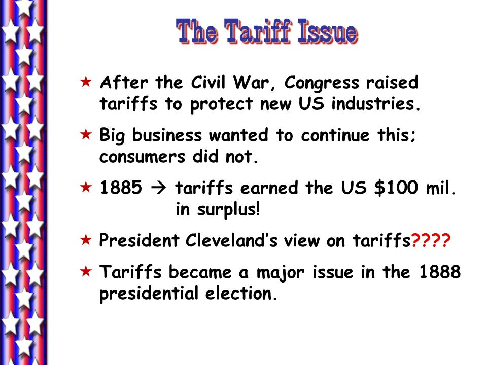The Tariff Issue After the Civil War, Congress raised tariffs to protect new US industries. Big business wanted to continue this; consumers did not. 1