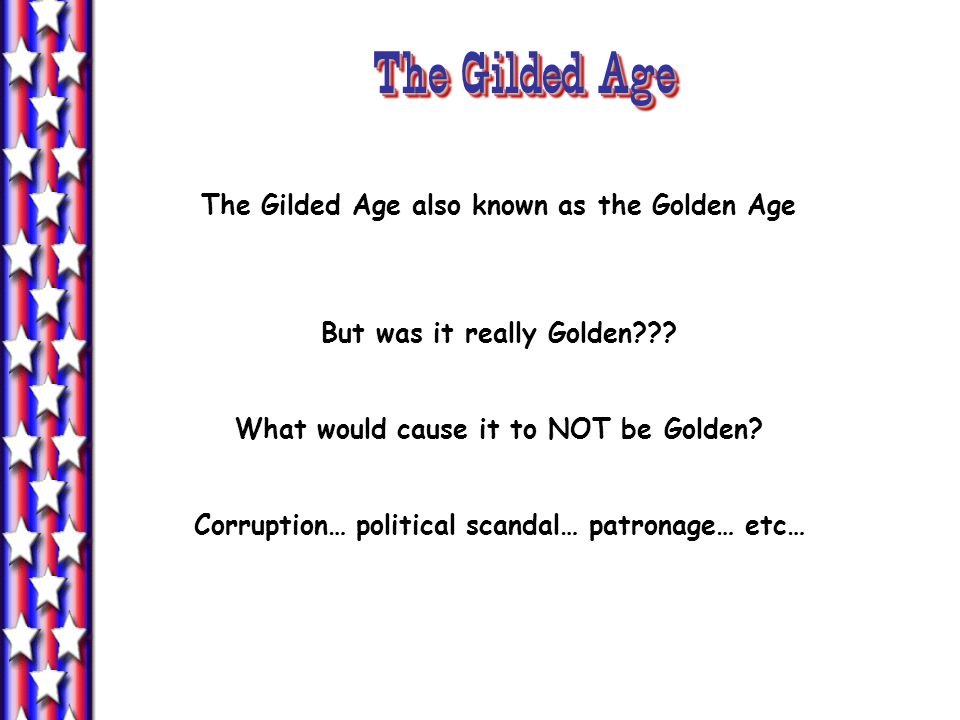 The Gilded Age The Gilded Age also known as the Golden Age But was it really Golden??.