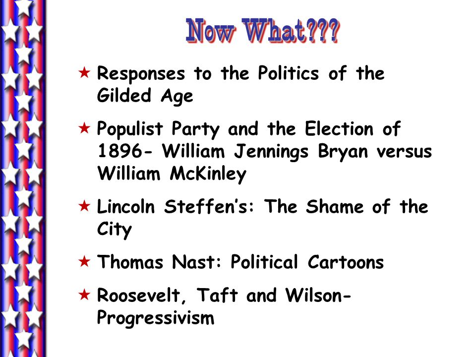 Now What??? Responses to the Politics of the Gilded Age Populist Party and the Election of 1896- William Jennings Bryan versus William McKinley Lincol
