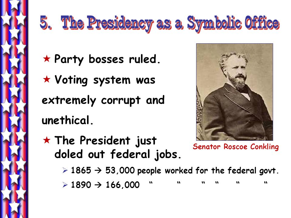 5. The Presidency as a Symbolic Office Party bosses ruled. Voting system was extremely corrupt and unethical. The President just doled out federal job