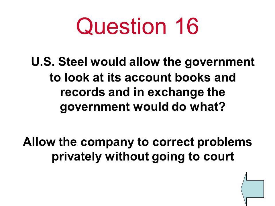 Question 16 U.S. Steel would allow the government to look at its account books and records and in exchange the government would do what? Allow the com