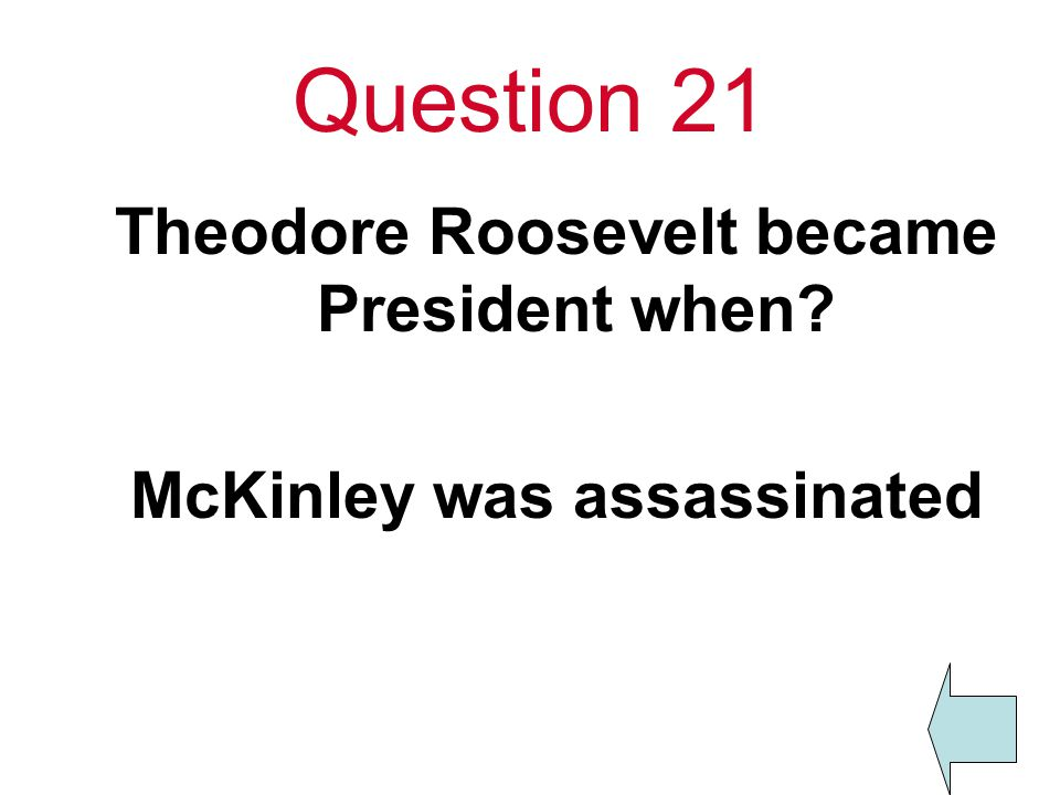 Question 21 Theodore Roosevelt became President when McKinley was assassinated