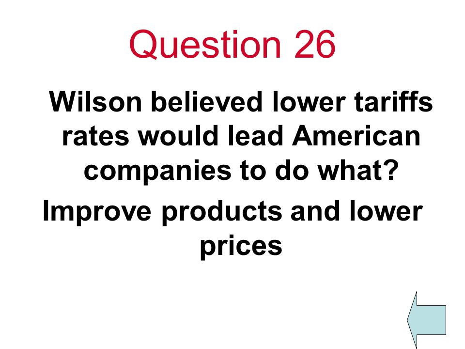 Question 26 Wilson believed lower tariffs rates would lead American companies to do what.