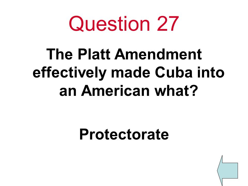Question 27 The Platt Amendment effectively made Cuba into an American what Protectorate