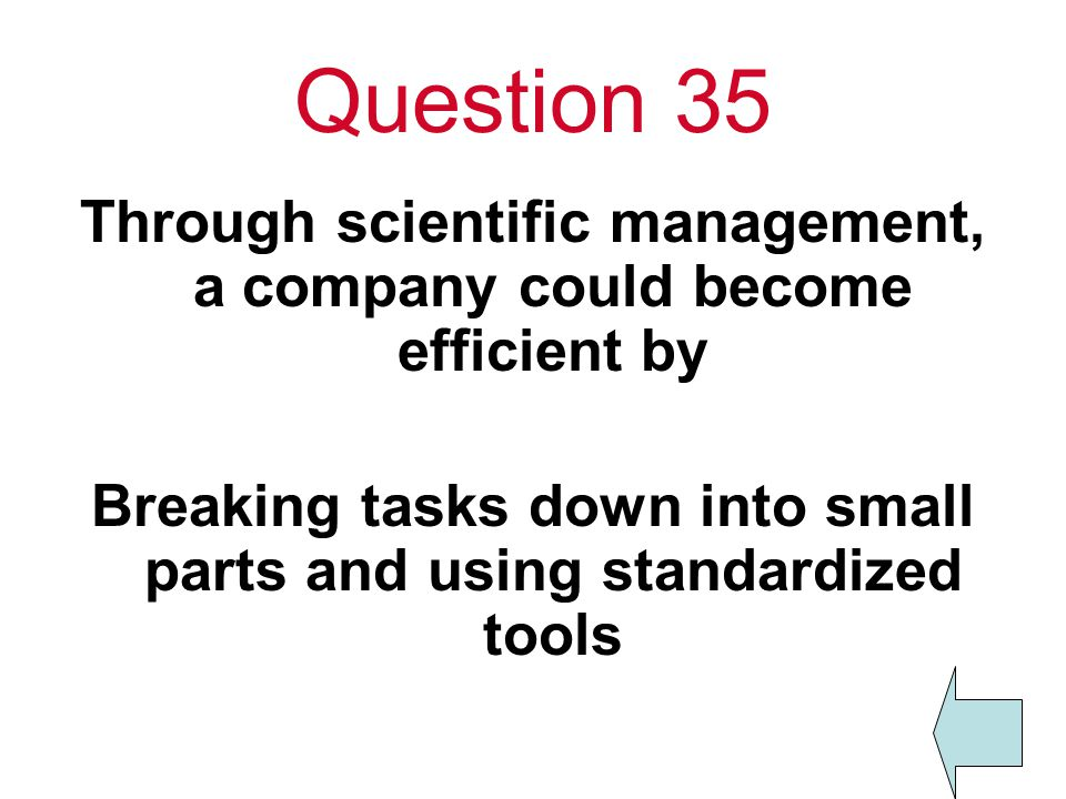 Question 35 Through scientific management, a company could become efficient by Breaking tasks down into small parts and using standardized tools