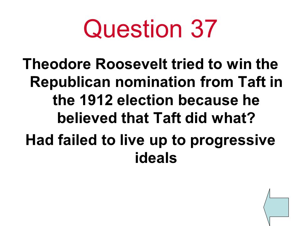Question 37 Theodore Roosevelt tried to win the Republican nomination from Taft in the 1912 election because he believed that Taft did what.
