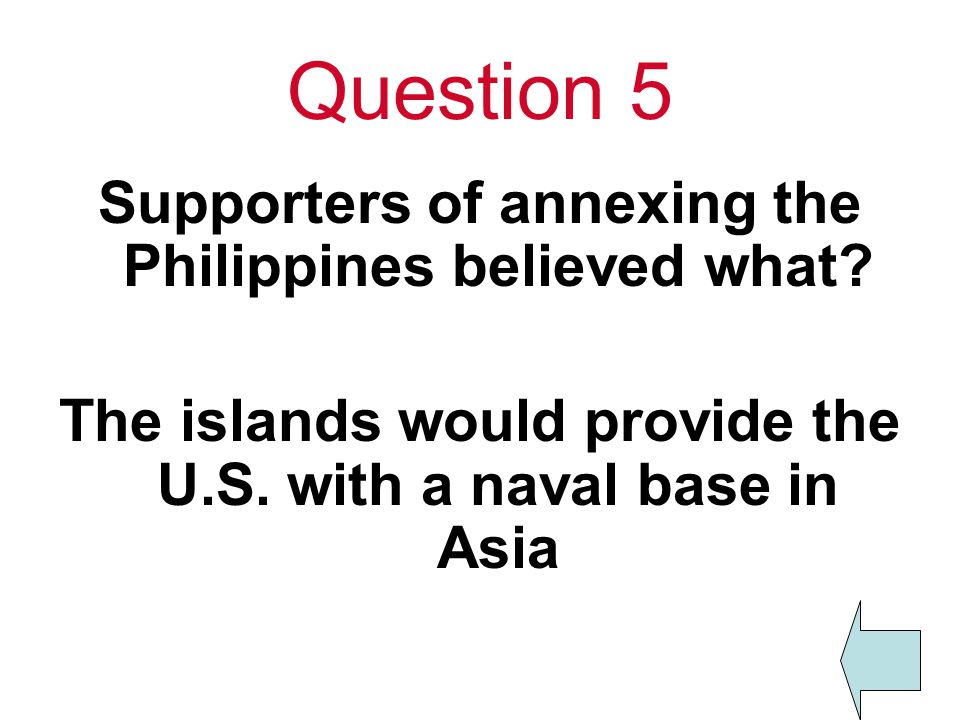 Question 5 Supporters of annexing the Philippines believed what.