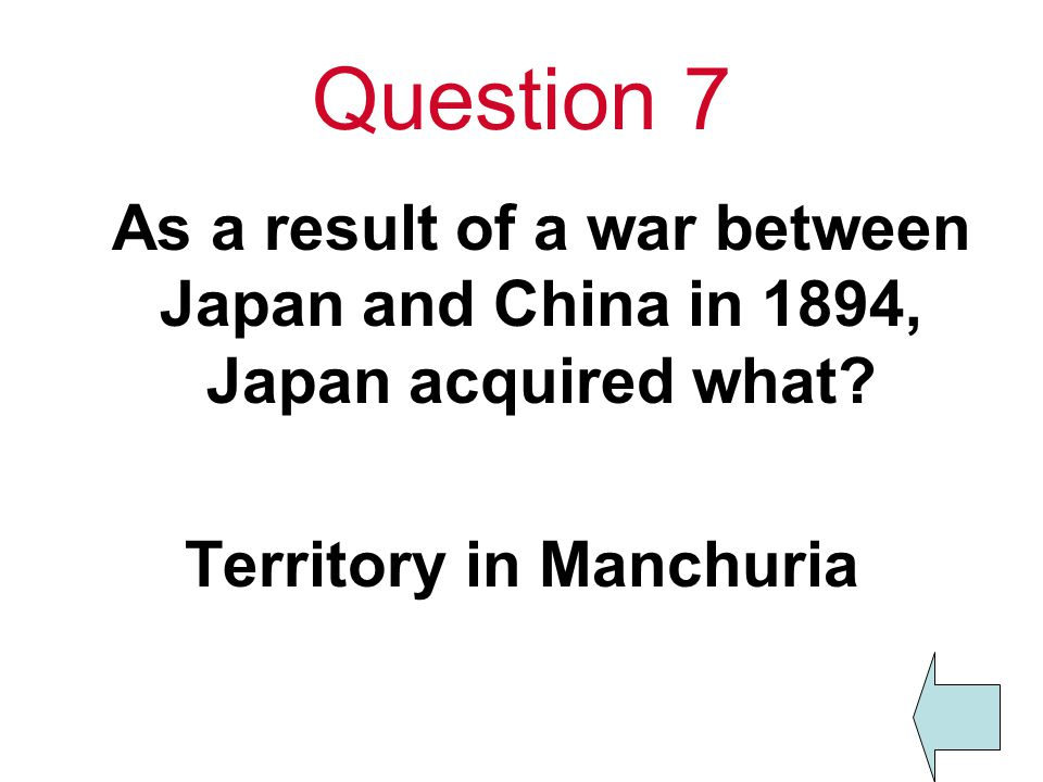 Question 7 As a result of a war between Japan and China in 1894, Japan acquired what.