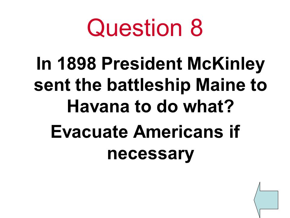 Question 8 In 1898 President McKinley sent the battleship Maine to Havana to do what.
