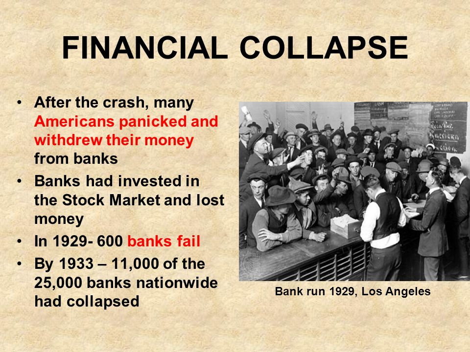 FINANCIAL COLLAPSE After the crash, many Americans panicked and withdrew their money from banks Banks had invested in the Stock Market and lost money