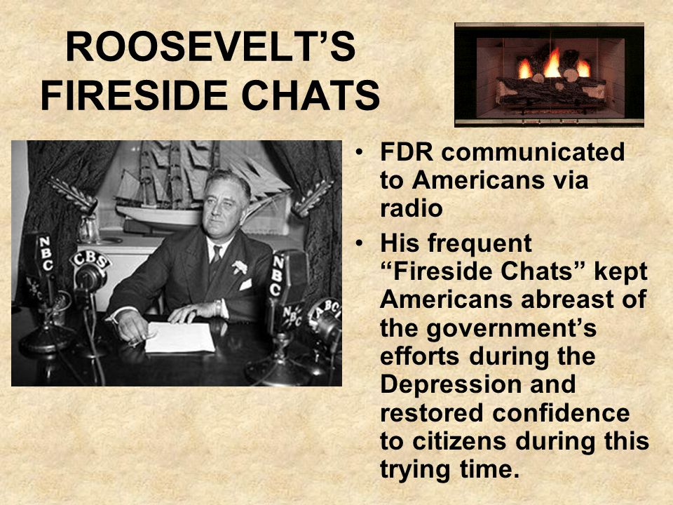 ROOSEVELTS FIRESIDE CHATS FDR communicated to Americans via radio His frequent Fireside Chats kept Americans abreast of the governments efforts during
